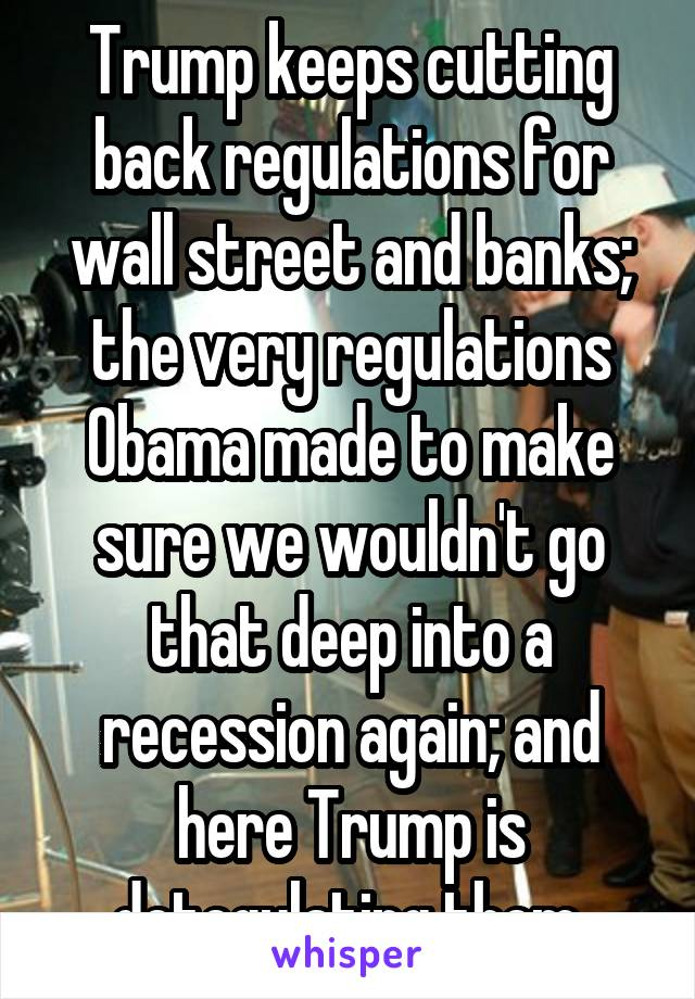 Trump keeps cutting back regulations for wall street and banks; the very regulations Obama made to make sure we wouldn't go that deep into a recession again; and here Trump is detegulating them.