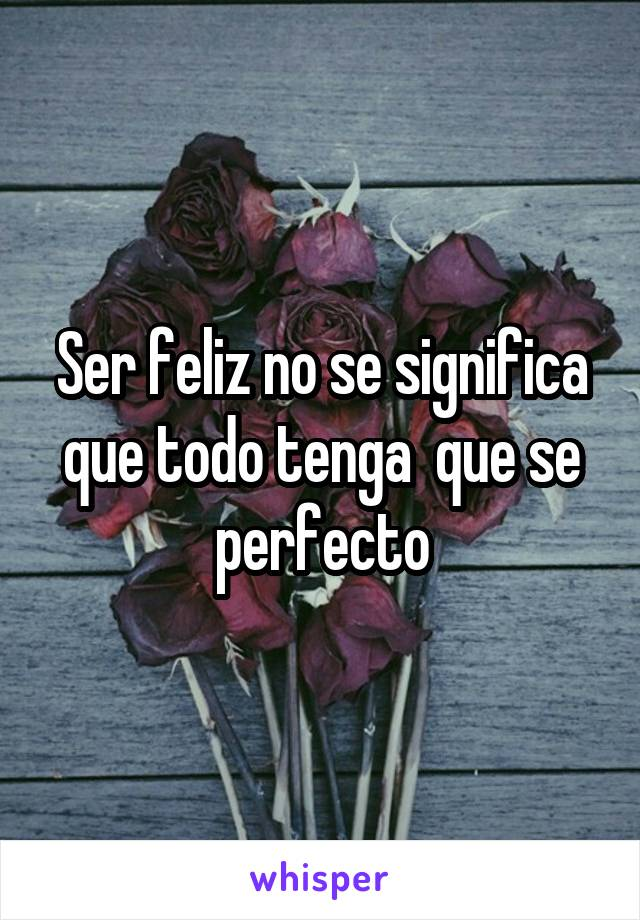 Ser feliz no se significa que todo tenga  que se perfecto