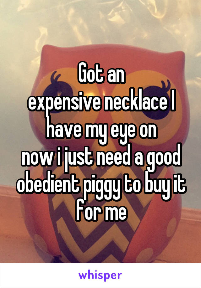 Got an expensive necklace I have my eye on now i just need a good obedient piggy to buy it for me