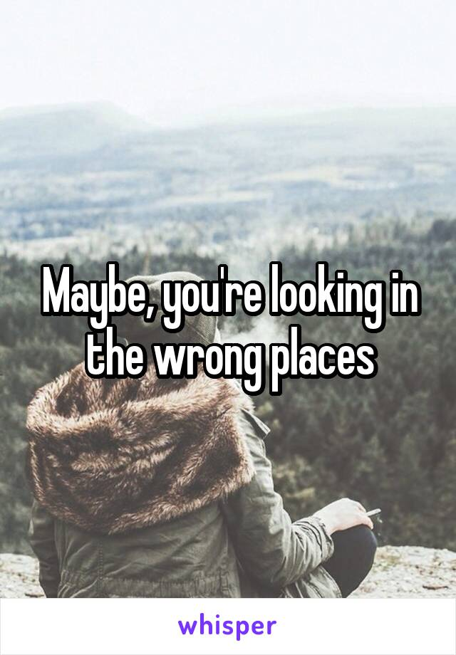 Maybe, you're looking in the wrong places