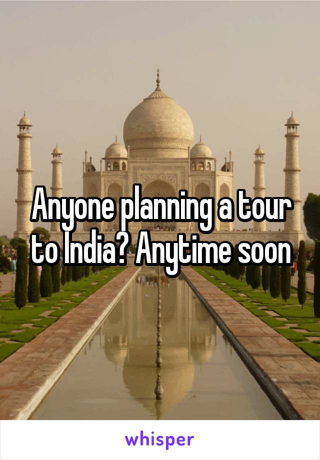 Anyone planning a tour to India? Anytime soon