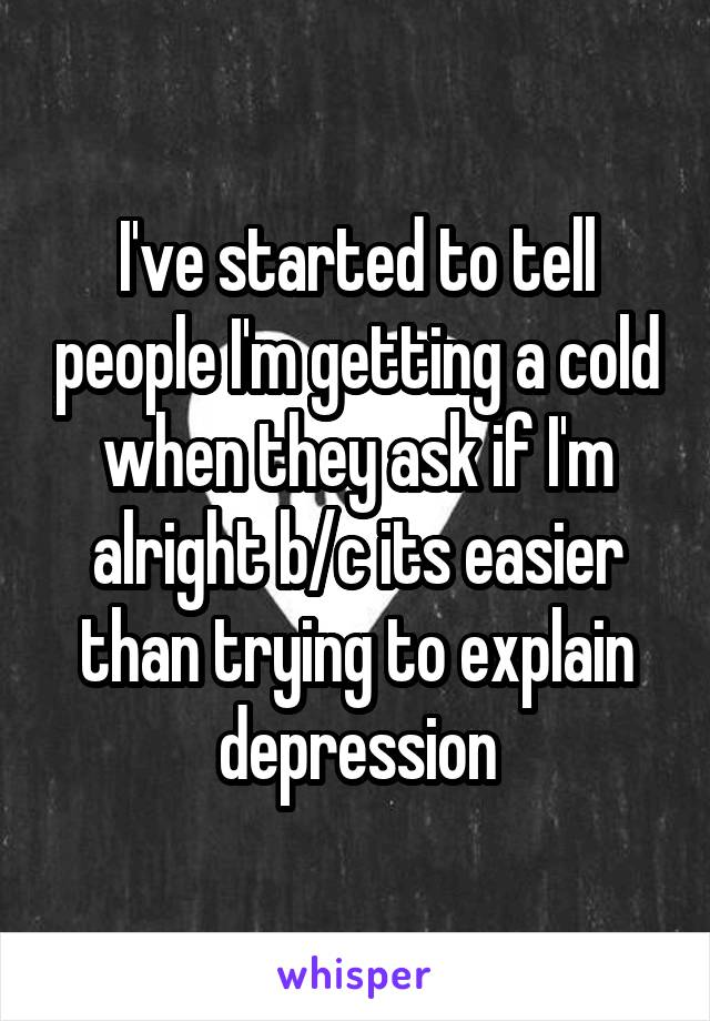 I've started to tell people I'm getting a cold when they ask if I'm alright b/c its easier than trying to explain depression