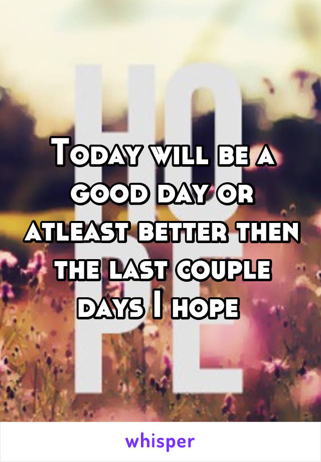 Today will be a good day or atleast better then the last couple days I hope