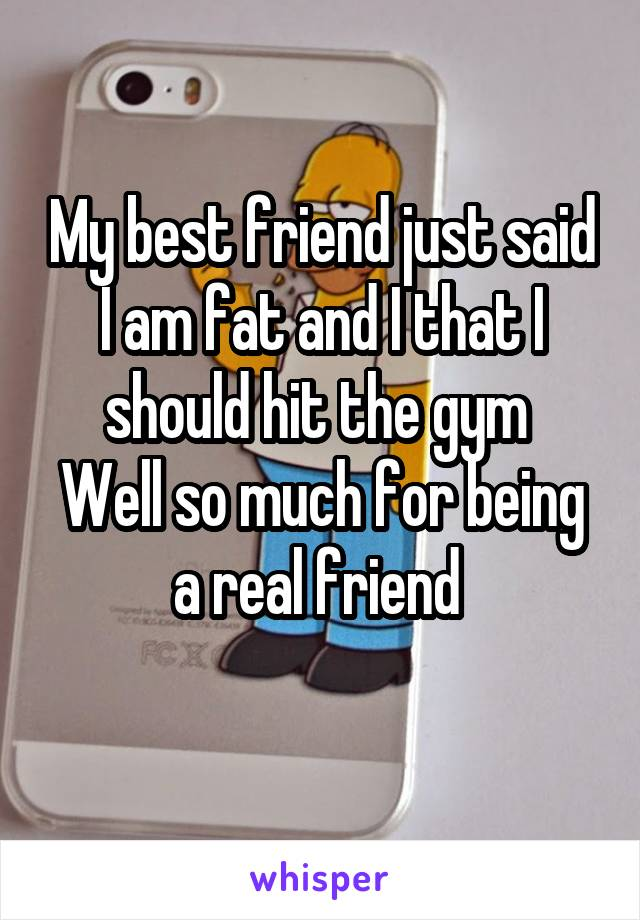 My best friend just said I am fat and I that I should hit the gym  Well so much for being a real friend