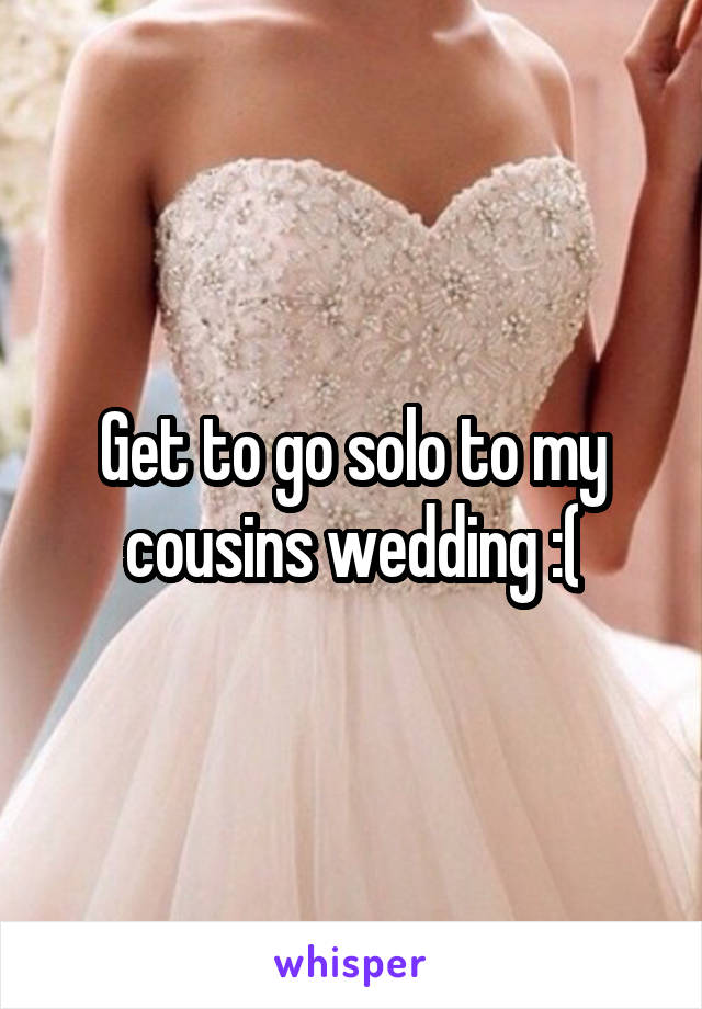 Get to go solo to my cousins wedding :(