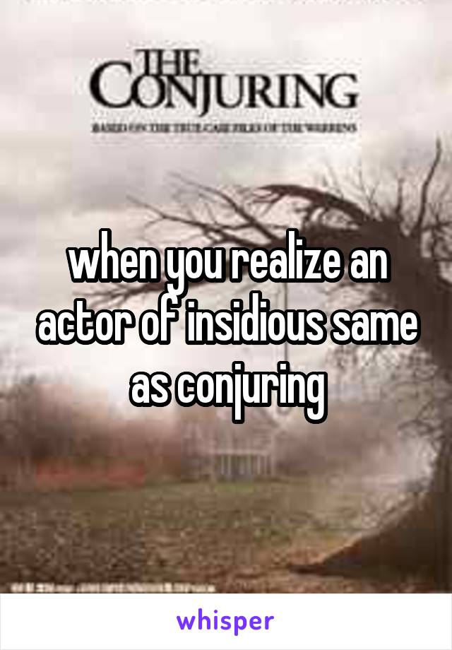 when you realize an actor of insidious same as conjuring