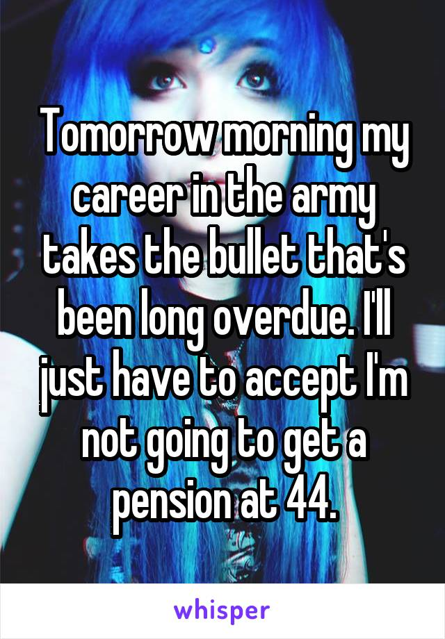 Tomorrow morning my career in the army takes the bullet that's been long overdue. I'll just have to accept I'm not going to get a pension at 44.