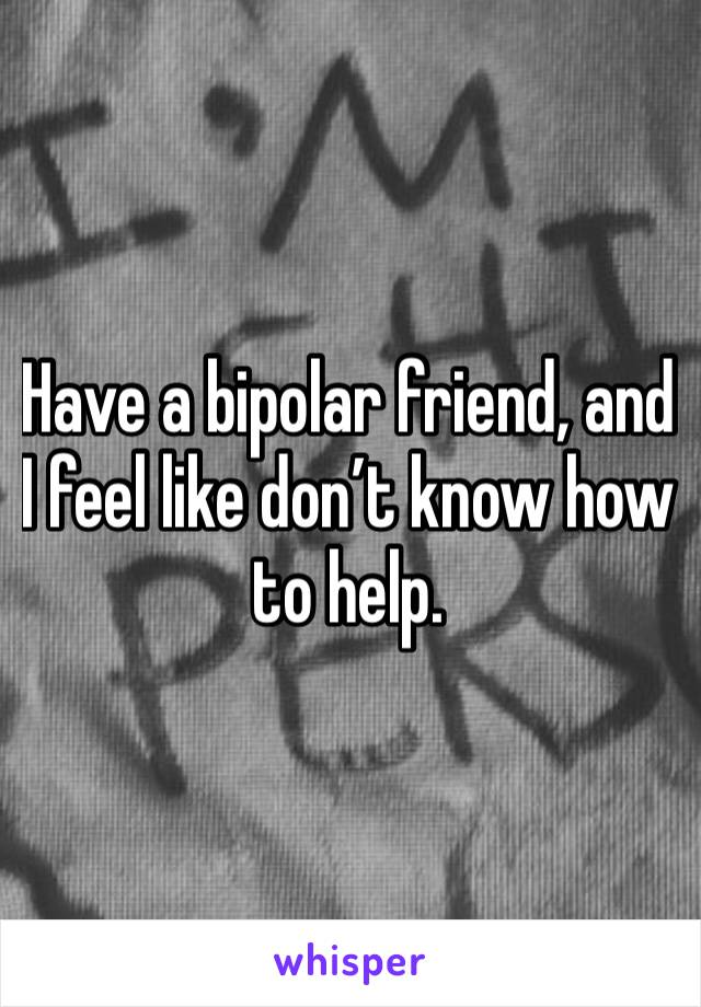 Have a bipolar friend, and I feel like don't know how to help.
