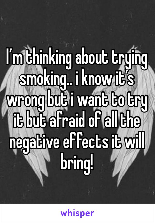 I'm thinking about trying smoking.. i know it's wrong but i want to try it but afraid of all the negative effects it will bring!