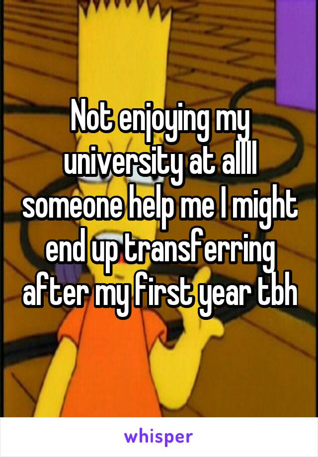 Not enjoying my university at allll someone help me I might end up transferring after my first year tbh
