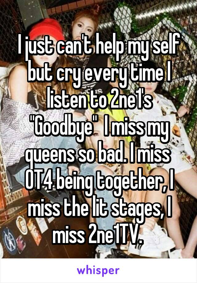"""I just can't help my self but cry every time I listen to 2ne1's """"Goodbye""""  I miss my queens so bad. I miss  OT4 being together, I miss the lit stages, I miss 2ne1TV."""