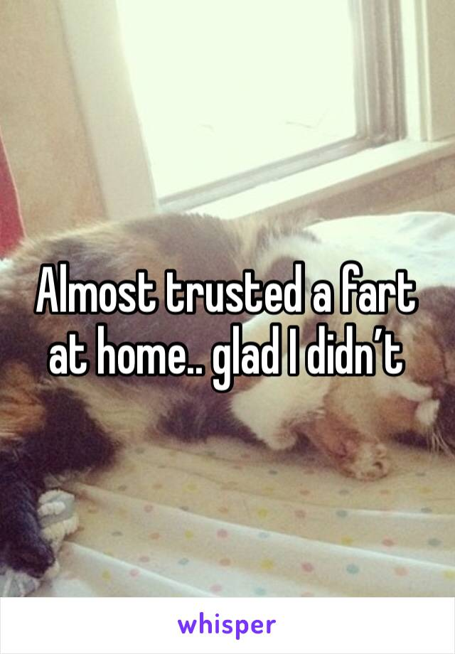 Almost trusted a fart at home.. glad I didn't
