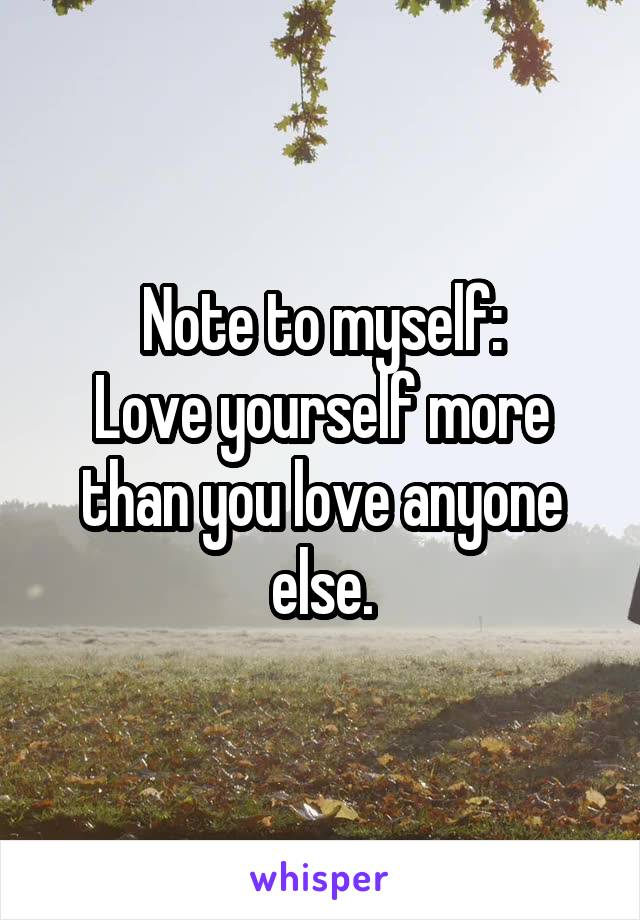 Note to myself: Love yourself more than you love anyone else.