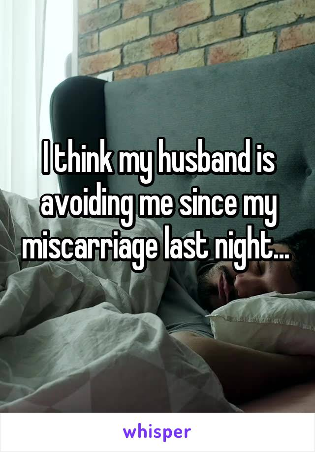 I think my husband is avoiding me since my miscarriage last night...