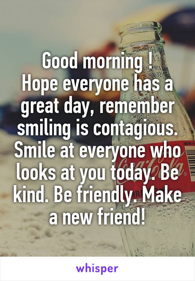 Good morning ! Hope everyone has a great day, remember smiling is contagious. Smile at everyone who looks at you today. Be kind. Be friendly. Make a new friend!