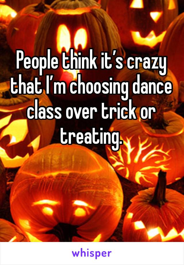 People think it's crazy that I'm choosing dance class over trick or treating.