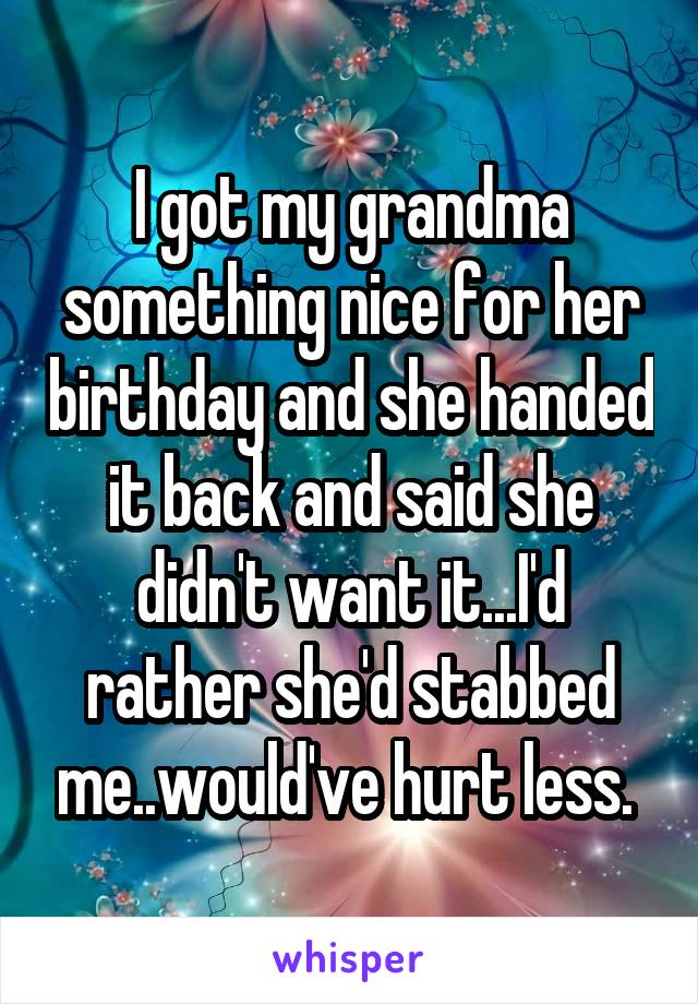 I got my grandma something nice for her birthday and she handed it back and said she didn't want it...I'd rather she'd stabbed me..would've hurt less.