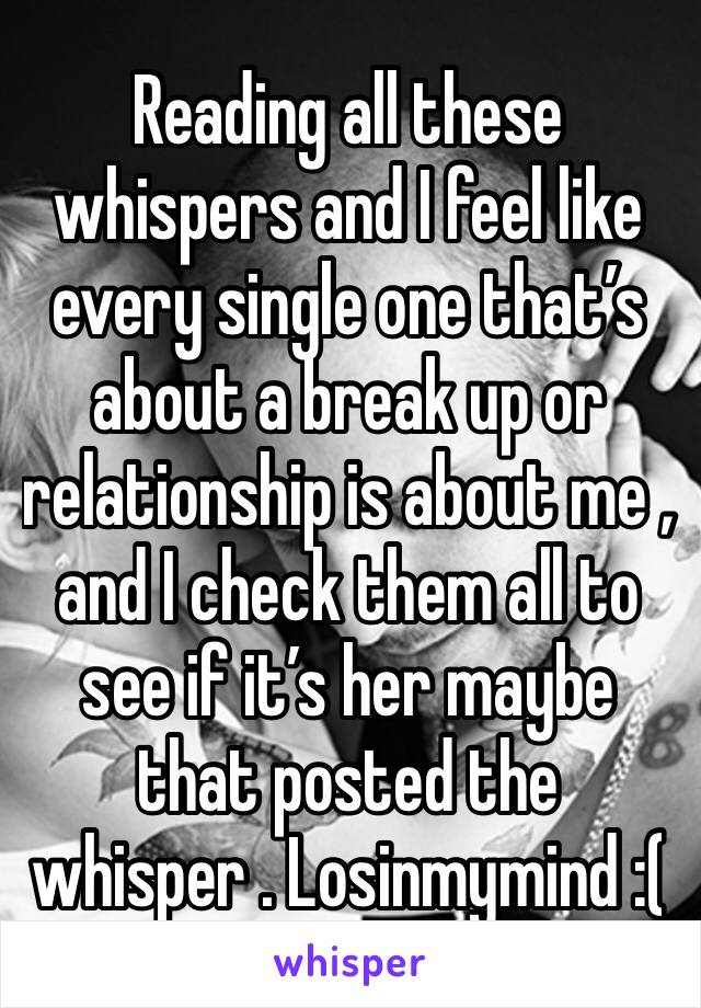 Reading all these whispers and I feel like every single one that's about a break up or relationship is about me , and I check them all to see if it's her maybe that posted the whisper . Losinmymind :(