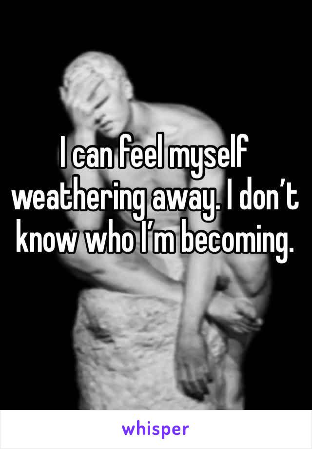 I can feel myself weathering away. I don't know who I'm becoming.