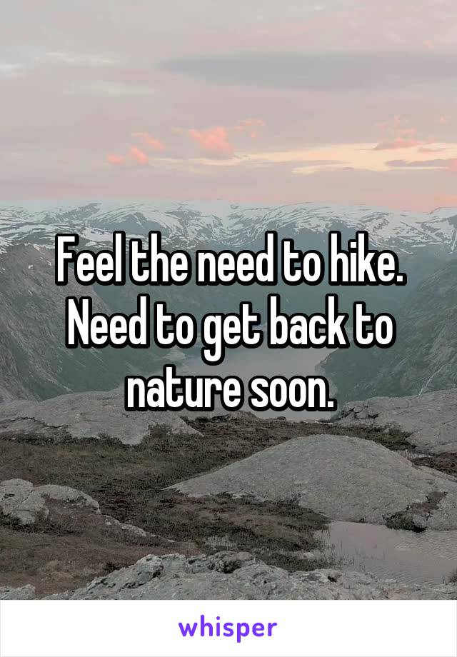 Feel the need to hike. Need to get back to nature soon.