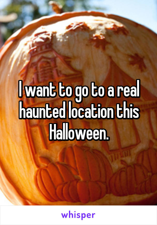 I want to go to a real haunted location this Halloween.