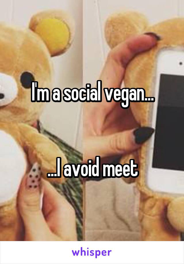 I'm a social vegan...   ...I avoid meet