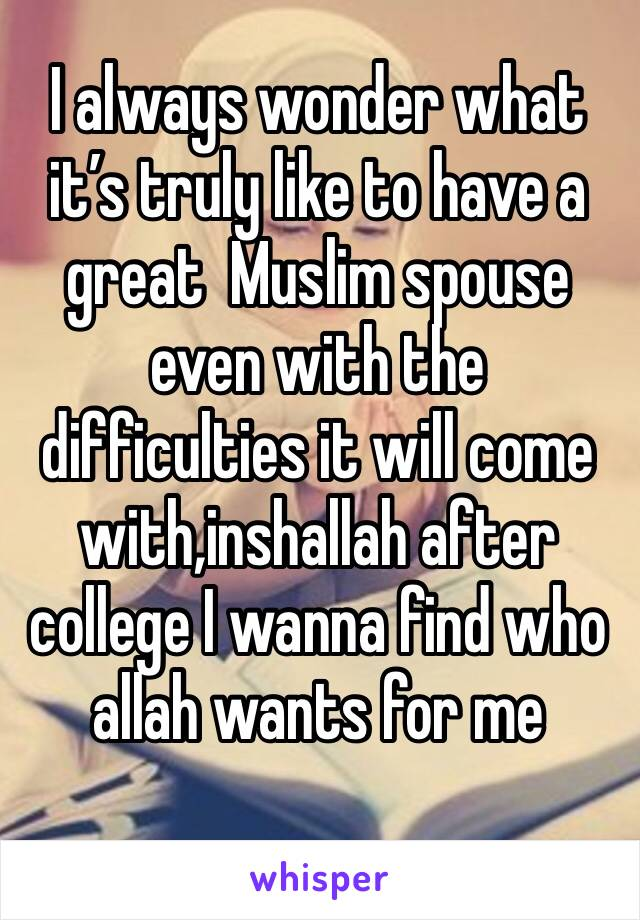 I always wonder what it's truly like to have a great  Muslim spouse even with the difficulties it will come with,inshallah after college I wanna find who allah wants for me