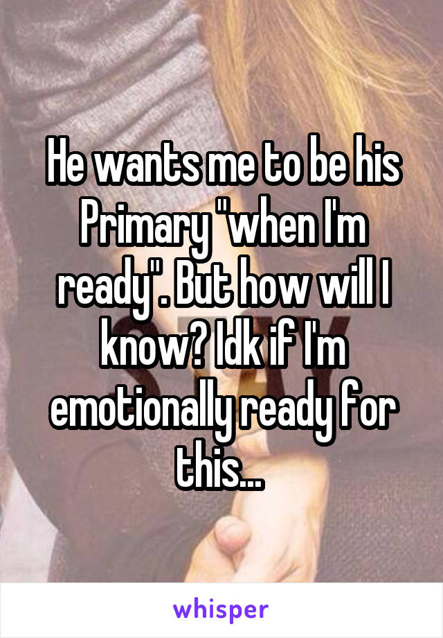 """He wants me to be his Primary """"when I'm ready"""". But how will I know? Idk if I'm emotionally ready for this..."""