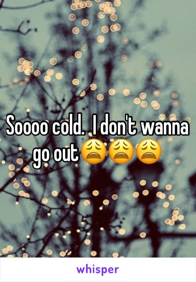 Soooo cold.  I don't wanna go out😩😩😩