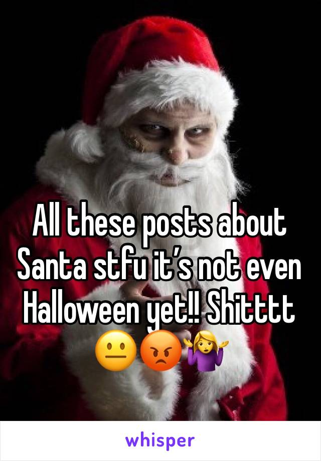 All these posts about Santa stfu it's not even Halloween yet!! Shitttt 😐😡🤷‍♀️