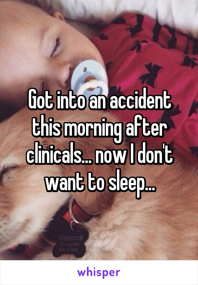 Got into an accident this morning after clinicals... now I don't want to sleep...