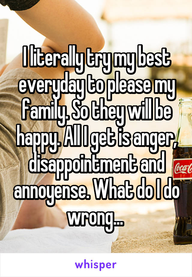I literally try my best everyday to please my family. So they will be happy. All I get is anger, disappointment and annoyense. What do I do wrong...