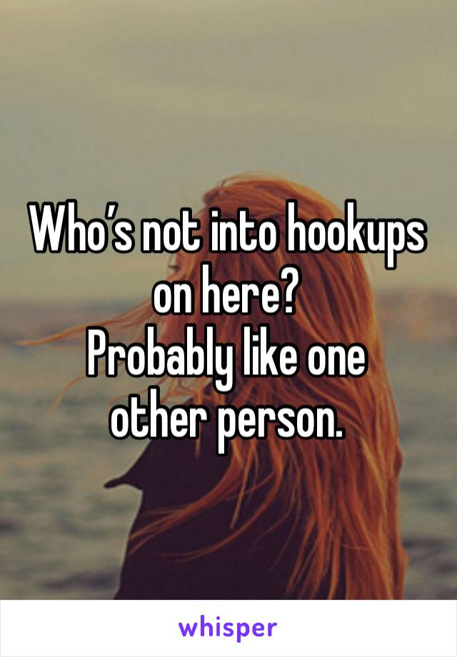 Who's not into hookups on here? Probably like one other person.