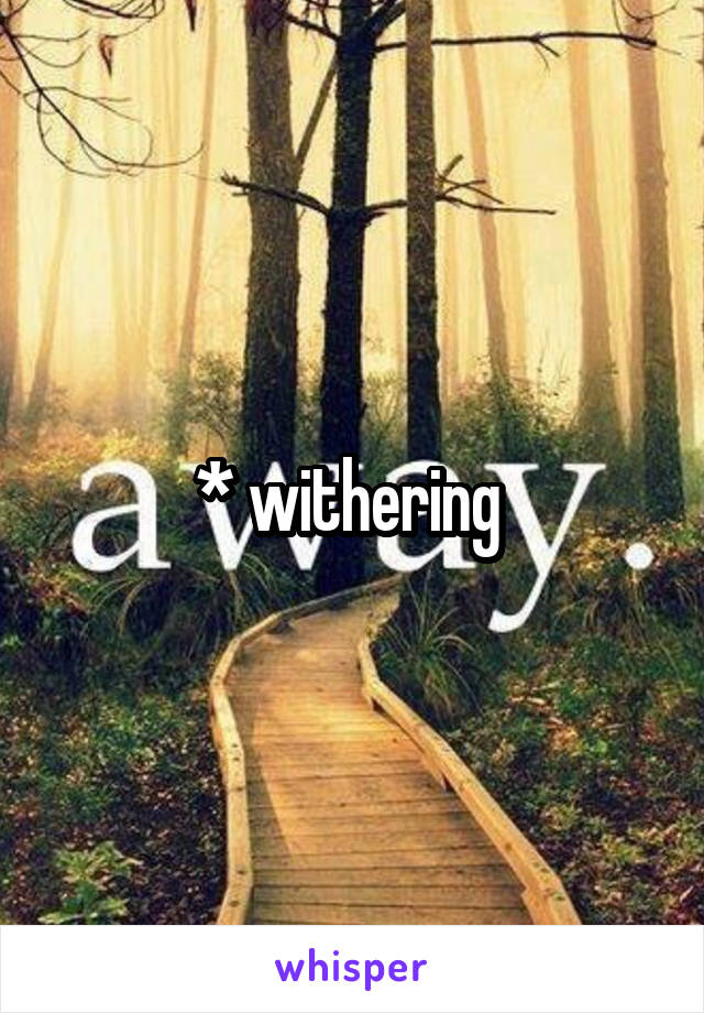 * withering