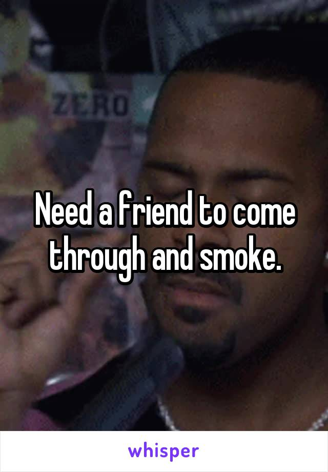 Need a friend to come through and smoke.