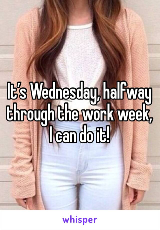 It's Wednesday, halfway through the work week, I can do it!