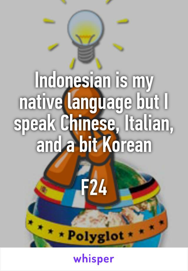 Indonesian is my native language but I speak Chinese, Italian, and a bit Korean  F24