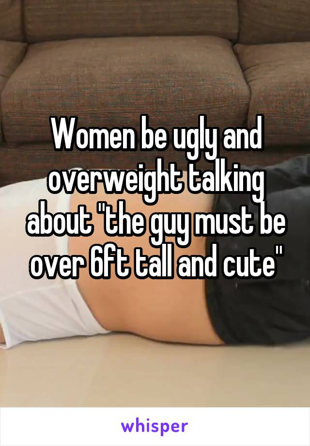 "Women be ugly and overweight talking about ""the guy must be over 6ft tall and cute"""