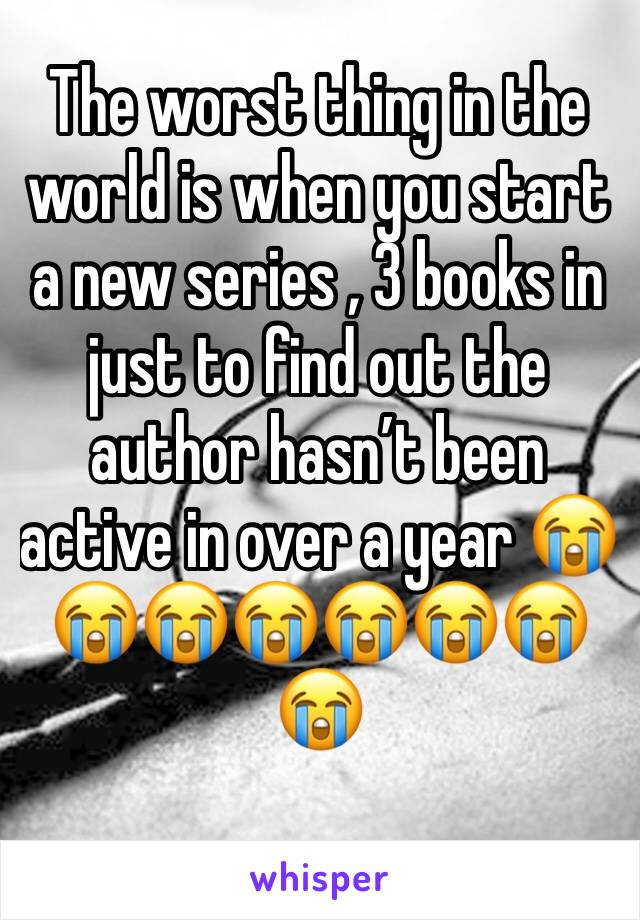 The worst thing in the world is when you start a new series , 3 books in just to find out the author hasn't been active in over a year 😭😭😭😭😭😭😭😭