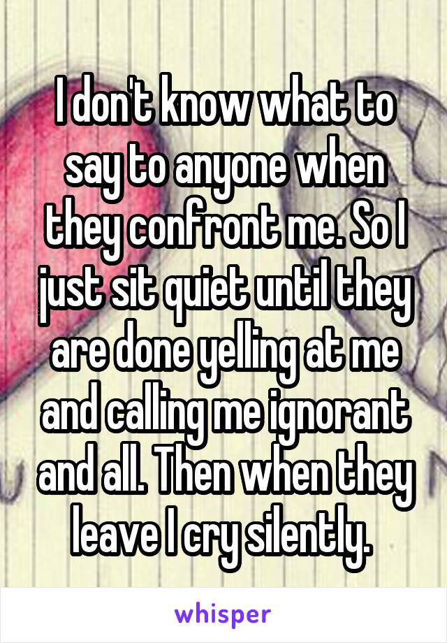 I don't know what to say to anyone when they confront me. So I just sit quiet until they are done yelling at me and calling me ignorant and all. Then when they leave I cry silently.