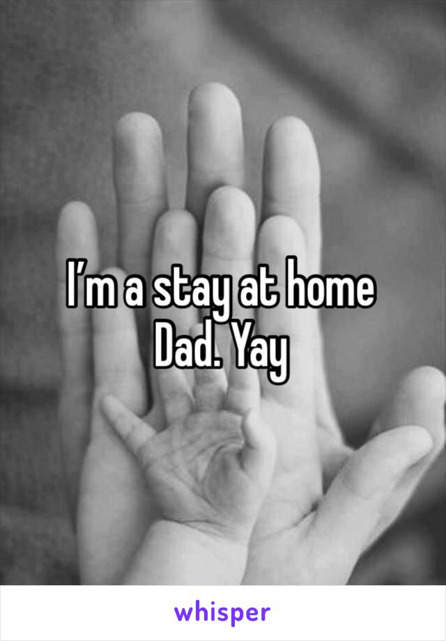 I'm a stay at home Dad. Yay