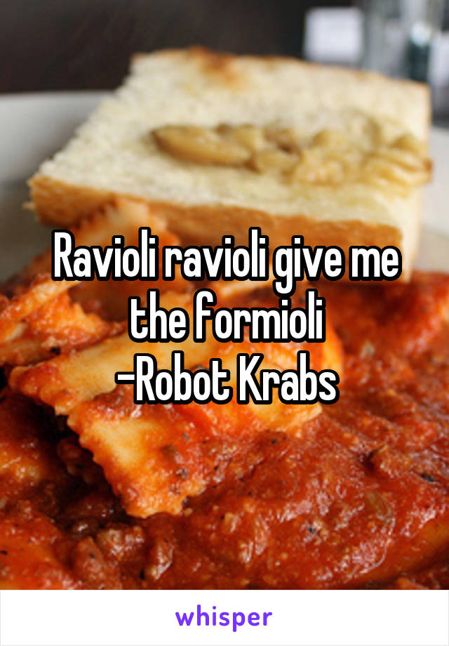 Ravioli ravioli give me the formioli -Robot Krabs