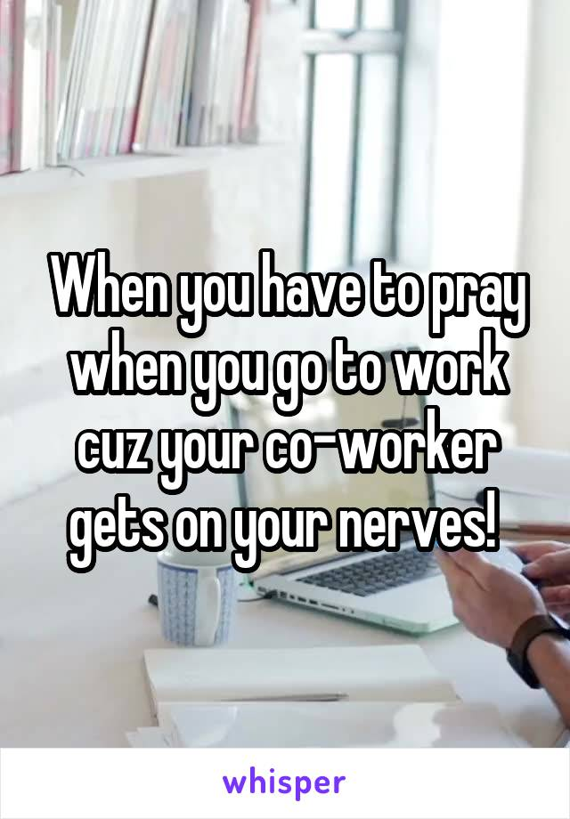 When you have to pray when you go to work cuz your co-worker gets on your nerves!