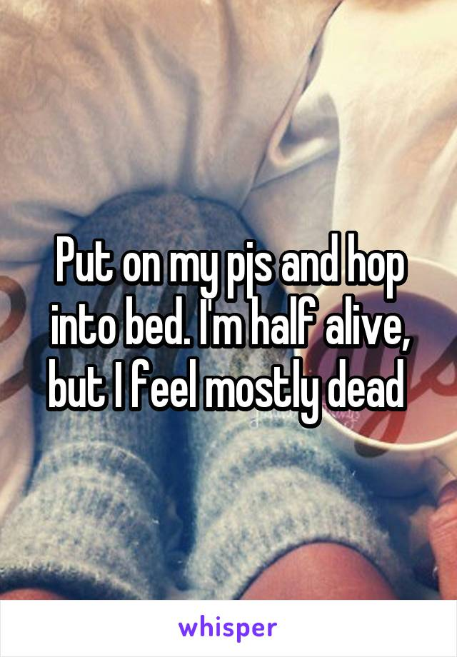 Put on my pjs and hop into bed. I'm half alive, but I feel mostly dead