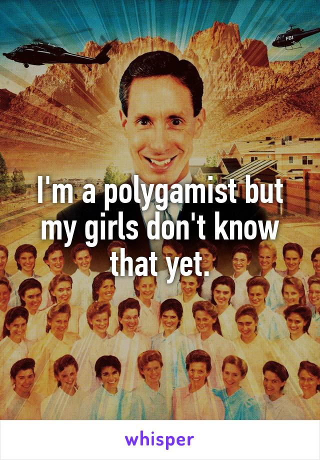 I'm a polygamist but my girls don't know that yet.