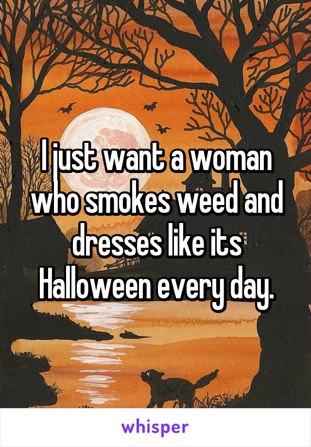 I just want a woman who smokes weed and dresses like its Halloween every day.