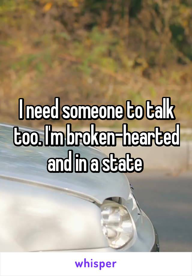 I need someone to talk too. I'm broken-hearted and in a state