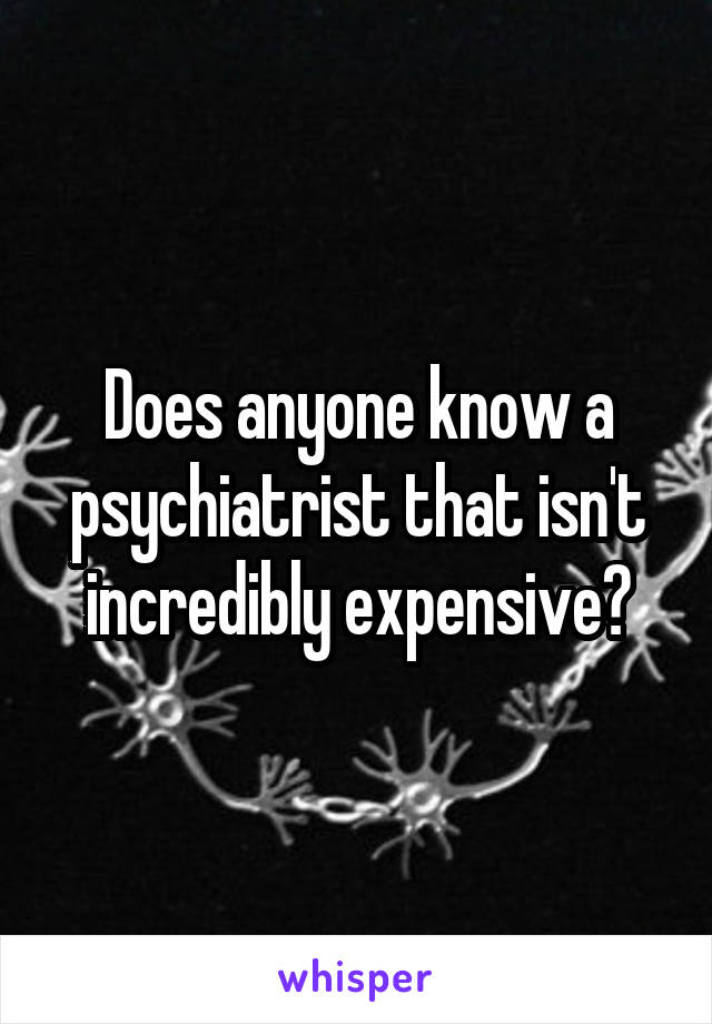 Does anyone know a psychiatrist that isn't incredibly expensive?