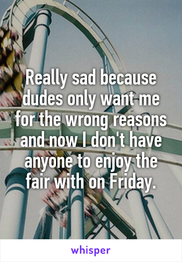 Really sad because dudes only want me for the wrong reasons and now I don't have anyone to enjoy the fair with on Friday.