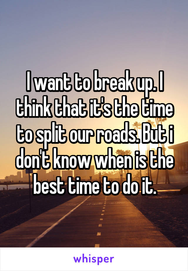 I want to break up. I think that it's the time to split our roads. But i don't know when is the best time to do it.